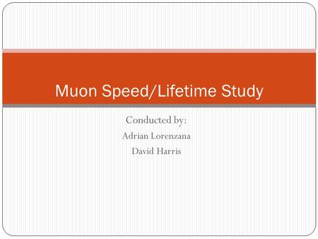 Conducted by: Adrian Lorenzana David Harris Muon Speed/Lifetime Study.
