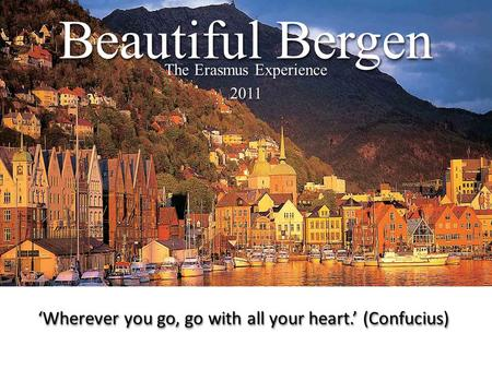The Erasmus Experience 2011 2011 Beautiful Bergen 'Wherever you go, go with all your heart.' (Confucius)