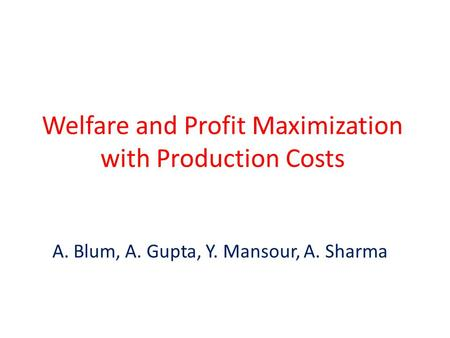 Welfare and Profit Maximization with Production Costs A. Blum, A. Gupta, Y. Mansour, A. Sharma.