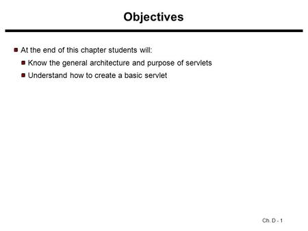 Objectives Ch. D - 1 At the end of this chapter students will: Know the general architecture and purpose of servlets Understand how to create a basic servlet.
