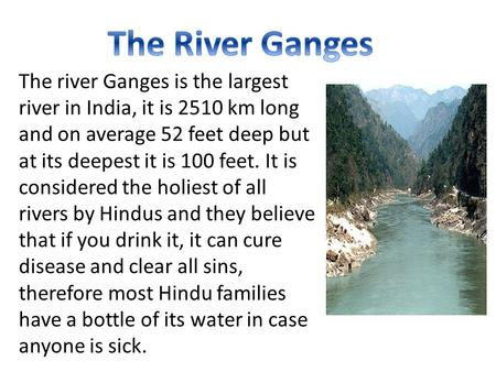The river Ganges is the largest river in India, it is 2510 km long and on average 52 feet deep but at its deepest it is 100 feet. It is considered the.