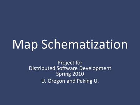 Map Schematization Project for Distributed Software Development Spring 2010 U. Oregon and Peking U.