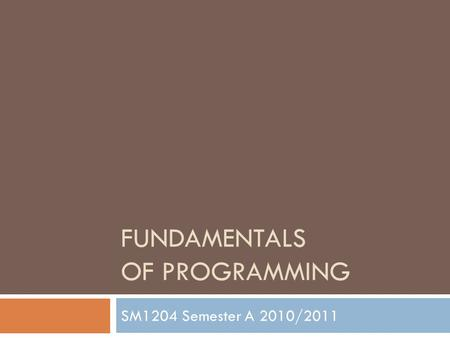 FUNDAMENTALS OF PROGRAMMING SM1204 Semester A 2010/2011.