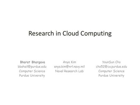 Bharat Bhargava Computer Science Purdue University Research in Cloud Computing YounSun Cho Computer Science Purdue.