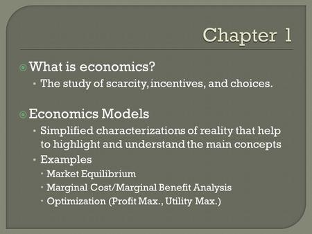  What is economics? The study of scarcity, incentives, and choices.  Economics Models Simplified characterizations of reality that help to highlight.