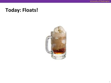 University of Washington Today: Floats! 1. University of Washington Today Topics: Floating Point Background: Fractional binary numbers IEEE floating point.