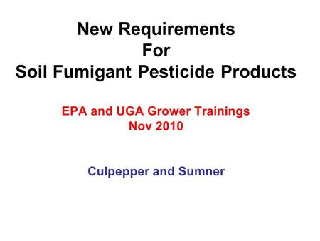 New Requirements For Soil Fumigant Pesticide Products EPA and UGA Grower Trainings Nov 2010 Culpepper and Sumner.