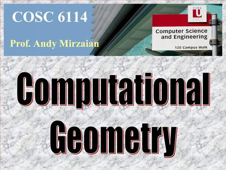 COSC 6114 Prof. Andy Mirzaian Computational Geometry.