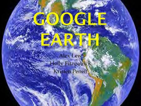 Alex Lew Holly Fitzpatrick Kristen Peneff.  What is Google Earth? - Is a virtual globe, map and geographic information -The maps are superimposed images.