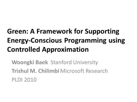 Green: A Framework for Supporting Energy-Conscious Programming using Controlled Approximation Woongki Baek Stanford University Trishul M. Chilimbi Microsoft.