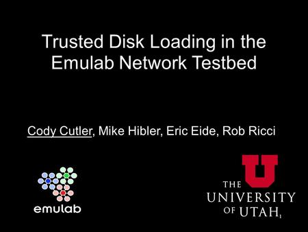 Trusted Disk Loading in the Emulab Network Testbed Cody Cutler, Mike Hibler, Eric Eide, Rob Ricci 1.