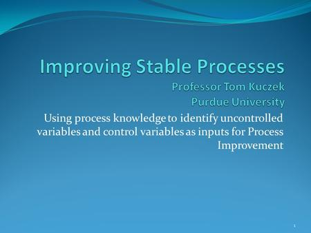 Using process knowledge to identify uncontrolled variables and control variables as inputs for Process Improvement 1.