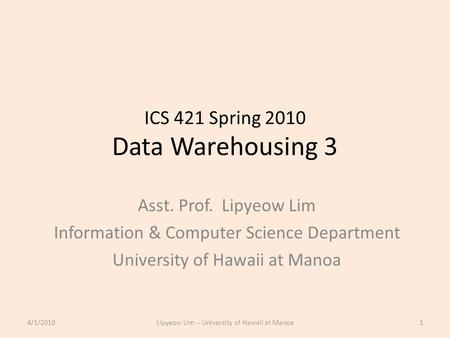 ICS 421 Spring 2010 Data Warehousing 3 Asst. Prof. Lipyeow Lim Information & Computer Science Department University of Hawaii at Manoa 4/1/20101Lipyeow.