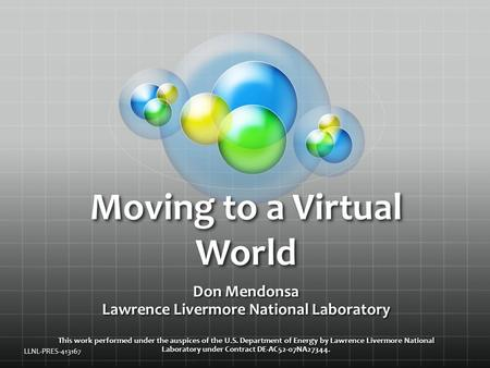 Moving to a Virtual World Don Mendonsa Lawrence Livermore National Laboratory This work performed under the auspices of the U.S. Department of Energy by.