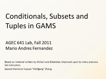 Conditionals, Subsets and Tuples in GAMS AGEC 641 Lab, Fall 2011 Mario Andres Fernandez Based on material written by McCarl and Elbakidze; Improved upon.