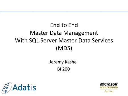 Jeremy Kashel BI 200 End to End Master Data Management With SQL Server Master Data Services (MDS)