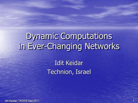 Dynamic Computations in Ever-Changing Networks Idit Keidar Technion, Israel 1Idit Keidar, TADDS Sep 2011.