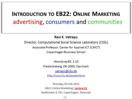 I NTRODUCTION TO EB22: O NLINE M ARKETING - advertising, consumers and communities 1 Ravi K. Vatrapu Director, Computational Social Science Laboratory.