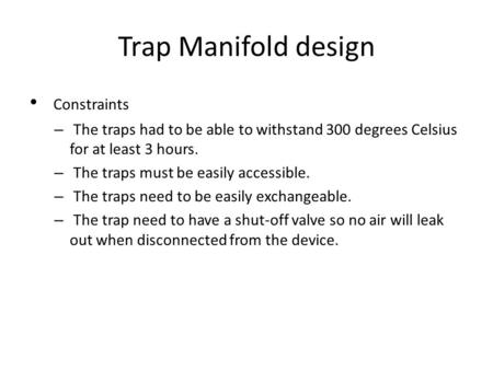 Trap Manifold design Constraints – The traps had to be able to withstand 300 degrees Celsius for at least 3 hours. – The traps must be easily accessible.