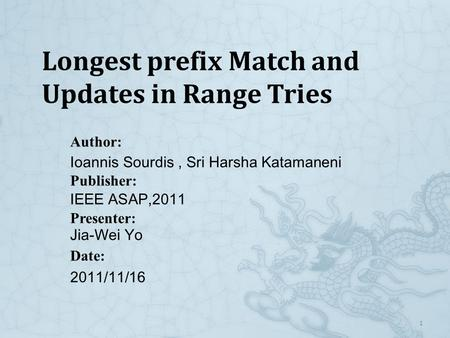 1 Author: Ioannis Sourdis, Sri Harsha Katamaneni Publisher: IEEE ASAP,2011 Presenter: Jia-Wei Yo Date: 2011/11/16 Longest prefix Match and Updates in Range.