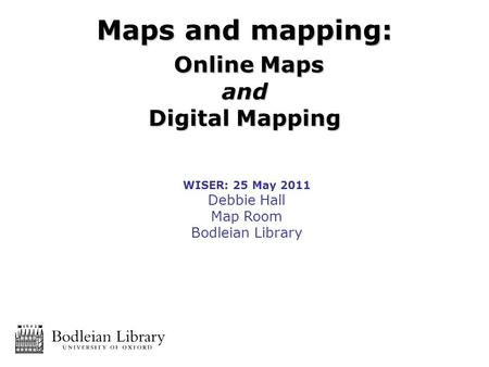 WISER: 25 May 2011 Debbie Hall Map Room Bodleian Library Maps and mapping: Online Maps Online Mapsand Digital Mapping.