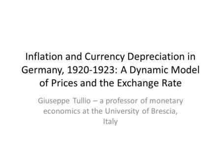 Inflation and Currency Depreciation in Germany, 1920-1923: A Dynamic Model of Prices and the Exchange Rate Giuseppe Tullio – a professor of monetary economics.