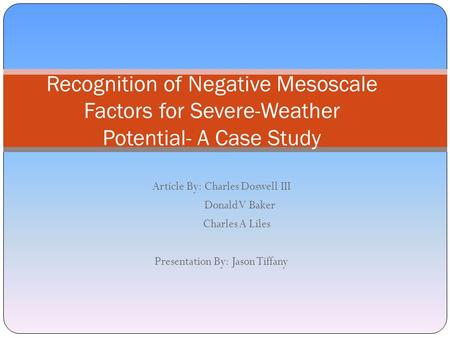 Article By: Charles Doswell III Donald V Baker Charles A Liles Presentation By: Jason Tiffany Recognition of Negative Mesoscale Factors for Severe-Weather.
