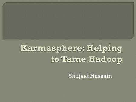 Shujaat Hussain.  Karmasphere's core technology, the Karmasphere Application Framework, is an open platform that provides independence across Hadoop.