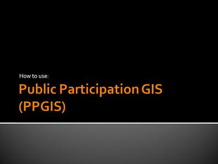 How to use:.  To understand what PPGIS is  To describe the principles of PPGIS  To apply examples of case studies and their use in health communication.