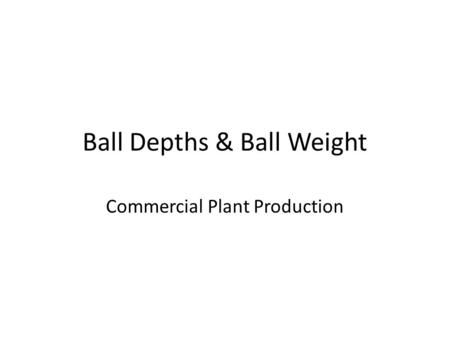 Ball Depths & Ball Weight Commercial Plant Production.