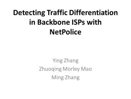Detecting Traffic Differentiation in Backbone ISPs with NetPolice Ying Zhang Zhuoqing Morley Mao Ming Zhang.