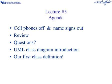 Lecture #5 Agenda Cell phones off & name signs out Review Questions? UML class diagram introduction Our first class definition!