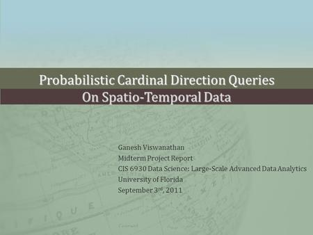 Probabilistic Cardinal Direction Queries On Spatio-Temporal Data Ganesh Viswanathan Midterm Project Report CIS 6930 Data Science: Large-Scale Advanced.