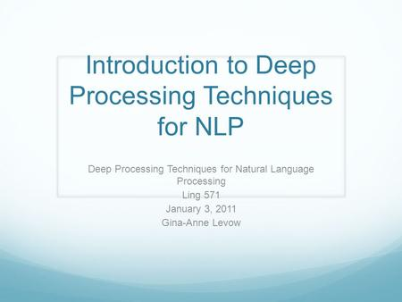 Introduction to Deep Processing Techniques for NLP Deep Processing Techniques for Natural Language Processing Ling 571 January 3, 2011 Gina-Anne Levow.
