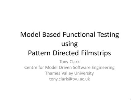 Model Based Functional Testing using Pattern Directed Filmstrips Tony Clark Centre for Model Driven Software Engineering Thames Valley University