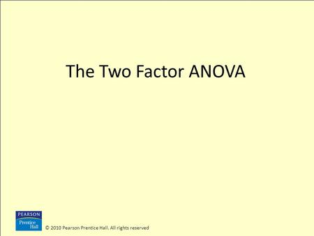 The Two Factor ANOVA © 2010 Pearson Prentice Hall. All rights reserved.