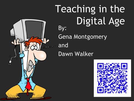 Teaching in the Digital Age By: Gena Montgomery and Dawn Walker.