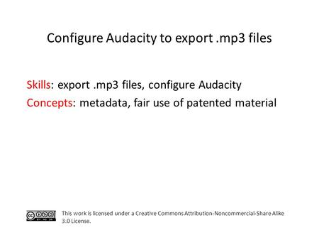 Skills: export.mp3 files, configure Audacity Concepts: metadata, fair use of patented material This work is licensed under a Creative Commons Attribution-Noncommercial-Share.