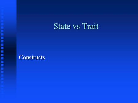 State vs Trait Constructs. Criterion vs Norm referenced n Criterion reference = compares to established standard, well defined objectives n Norm referenced.