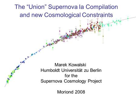 "17.3.2008 Marek Kowalski Moriond 2008 - Cosmology The ""Union"" Supernova Ia Compilation and new Cosmological Constraints Marek Kowalski Humboldt Universität."