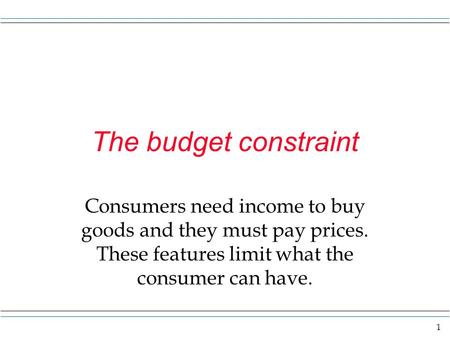 1 The budget constraint Consumers need income to buy goods and they must pay prices. These features limit what the consumer can have.