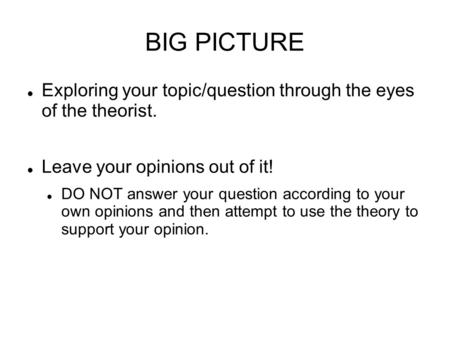 BIG PICTURE Exploring your topic/question through the eyes of the theorist. Leave your opinions out of it! DO NOT answer your question according to your.