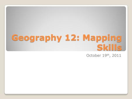 Geography 12: Mapping Skills October 19 th, 2011.
