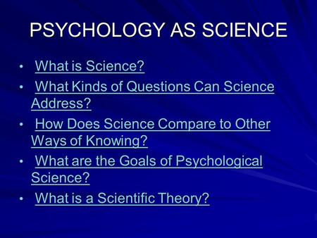 PSYCHOLOGY AS SCIENCE What is Science? What is Science?What is Science?What is Science? What Kinds of Questions Can Science Address? What Kinds of Questions.