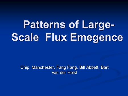 Chip Manchester, Fang Fang, Bill Abbett, Bart van der Holst Patterns of Large- Scale Flux Emegence Patterns of Large- Scale Flux Emegence.