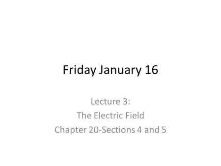 Friday January 16 Lecture 3: The Electric Field Chapter 20-Sections 4 and 5.