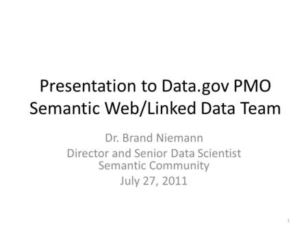 Presentation to Data.gov PMO Semantic Web/Linked Data Team Dr. Brand Niemann Director and Senior Data Scientist Semantic Community July 27, 2011 1.