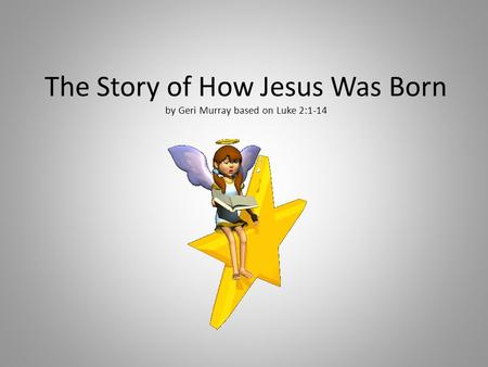 The Story of How Jesus Was Born by Geri Murray based on Luke 2:1-14.