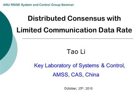 Distributed Consensus with Limited Communication Data Rate Tao Li Key Laboratory of Systems & Control, AMSS, CAS, China ANU RSISE System and Control Group.