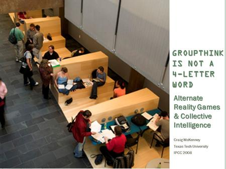 GROUPTHINK IS NOT A 4-LETTER WORD Alternate Reality Games & Collective Intelligence Craig McKenney Texas Tech University IPCC 2008.